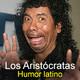 Los Aristócratas - 7 - Humor latino