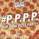 Pop Punk Pizza Party (P.P.P.P.) | Ep.9