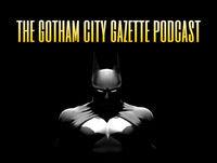 The Gotham City Gazette Podcast: Episode # 48